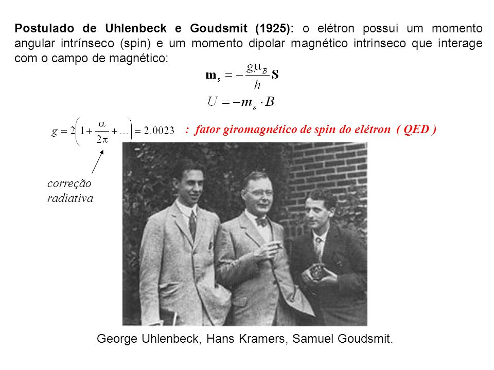 Postulado de Uhlenbeck e Goudsmit (1925): o elétron possui um momento angular intrínseco (spin) e um momento dipolar magnético intrinseco que interage com o campo de magnético: