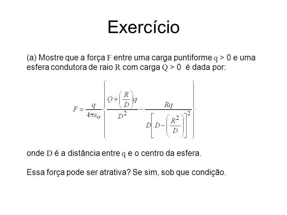 Exercício (a) Mostre que a força F entre uma carga puntiforme q > 0 e uma. esfera condutora de raio R com carga Q > 0 é dada por: