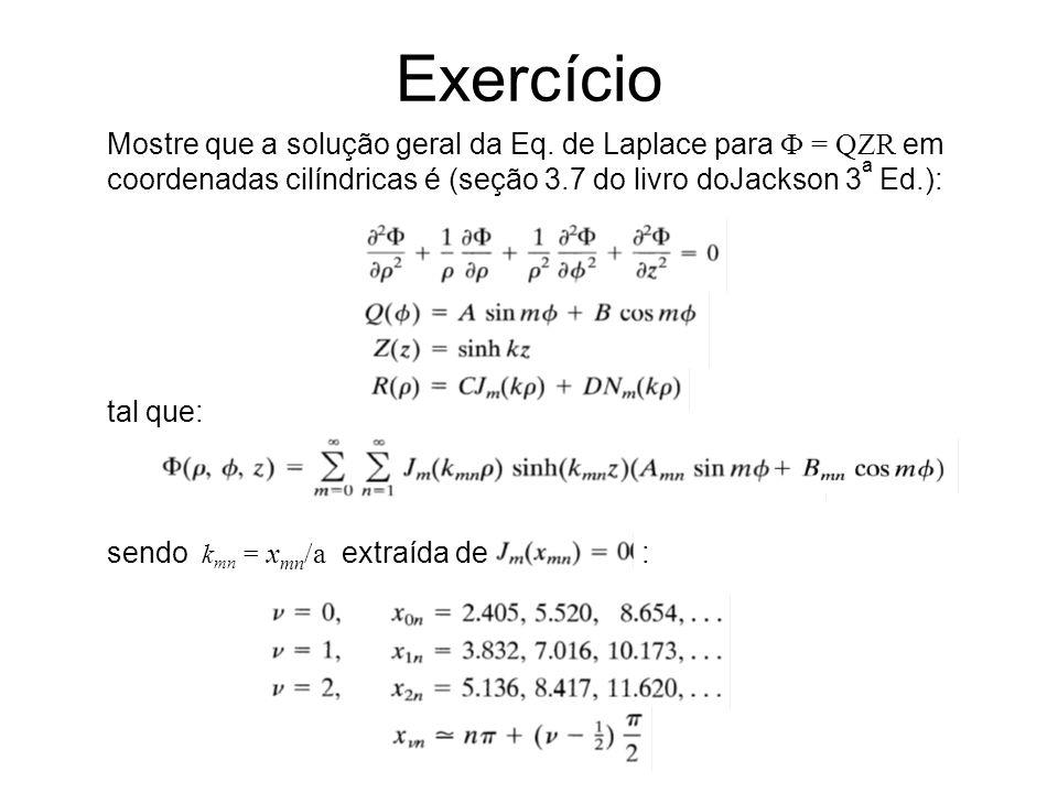 Exercício Mostre que a solução geral da Eq. de Laplace para  = QZR em coordenadas cilíndricas é (seção 3.7 do livro doJackson 3a Ed.):