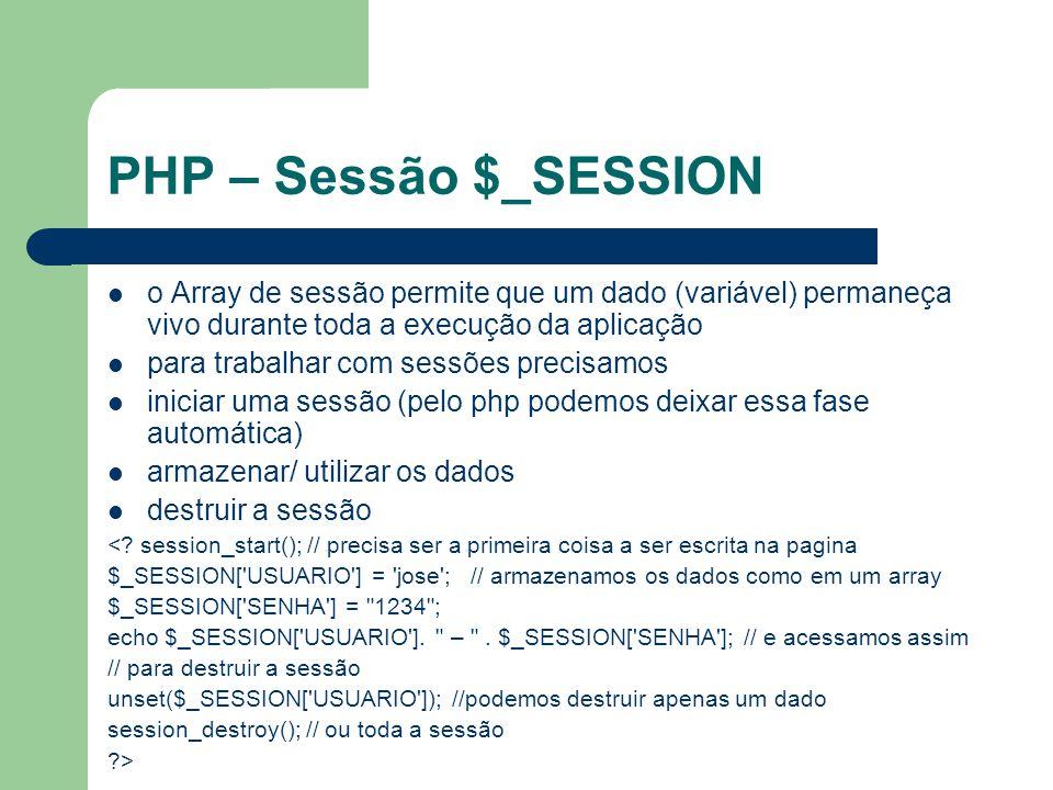 PHP – Sessão $_SESSION o Array de sessão permite que um dado (variável) permaneça vivo durante toda a execução da aplicação.