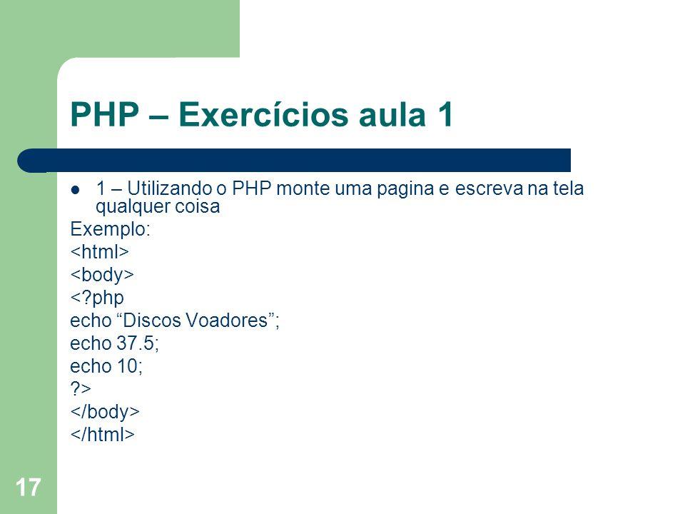 PHP – Exercícios aula 1 1 – Utilizando o PHP monte uma pagina e escreva na tela qualquer coisa. Exemplo: