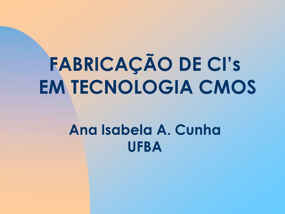 FABRICAÇÃO DE CI's EM TECNOLOGIA CMOS Ana Isabela A. Cunha UFBA