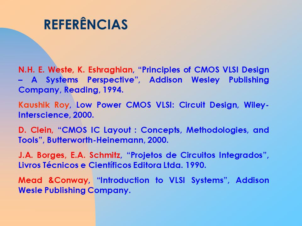 REFERÊNCIAS N.H. E. Weste, K. Eshraghian, Principles of CMOS VLSI Design – A Systems Perspective , Addison Wesley Publishing Company, Reading, 1994.