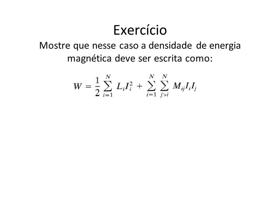 Exercício Mostre que nesse caso a densidade de energia magnética deve ser escrita como: