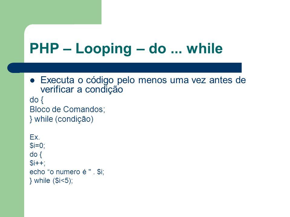 PHP – Looping – do ... while Executa o código pelo menos uma vez antes de verificar a condição. do {