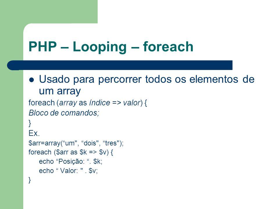 PHP – Looping – foreach Usado para percorrer todos os elementos de um array. foreach (array as índice => valor) {