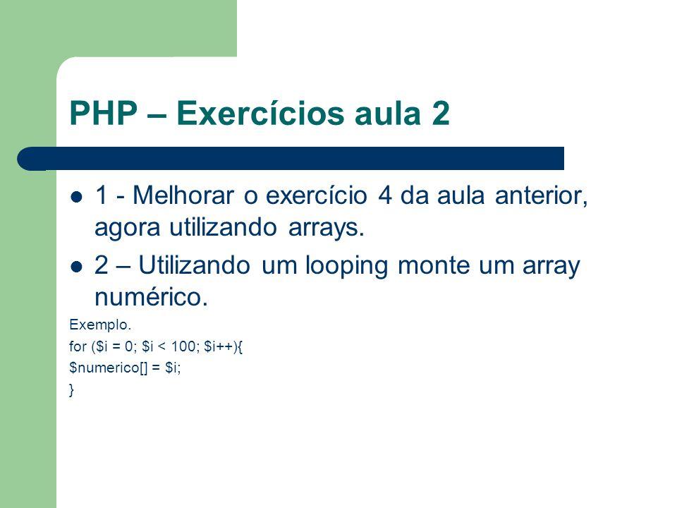 PHP – Exercícios aula 2 1 - Melhorar o exercício 4 da aula anterior, agora utilizando arrays. 2 – Utilizando um looping monte um array numérico.