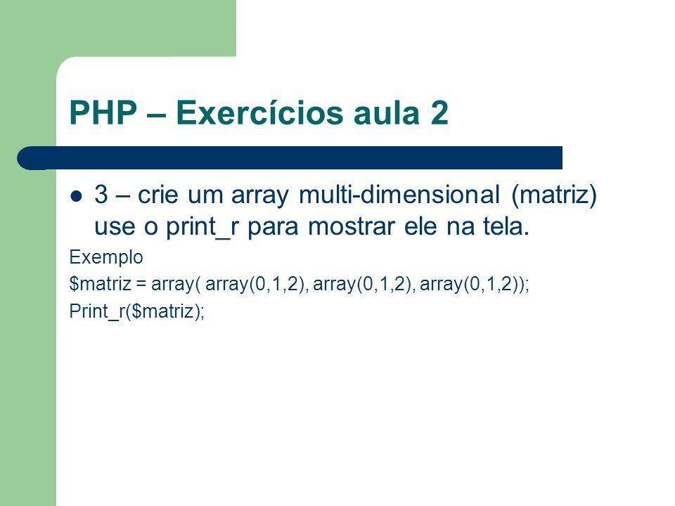 PHP – Exercícios aula 2 3 – crie um array multi-dimensional (matriz) use o print_r para mostrar ele na tela.