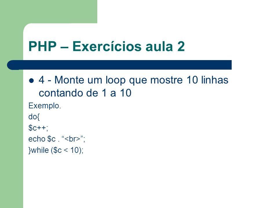PHP – Exercícios aula 2 4 - Monte um loop que mostre 10 linhas contando de 1 a 10. Exemplo. do{ $c++;