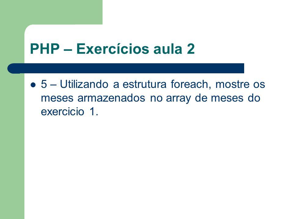 PHP – Exercícios aula 2 5 – Utilizando a estrutura foreach, mostre os meses armazenados no array de meses do exercicio 1.