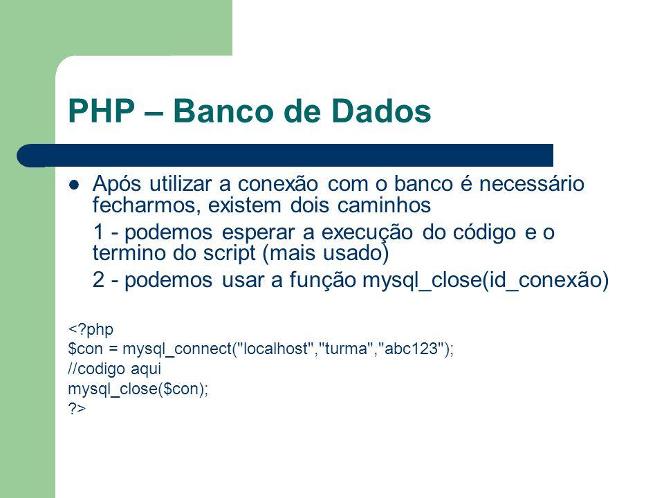 PHP – Banco de Dados Após utilizar a conexão com o banco é necessário fecharmos, existem dois caminhos.