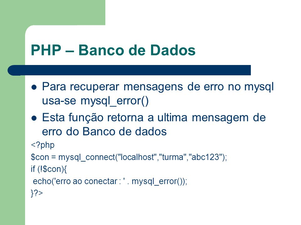 PHP – Banco de Dados Para recuperar mensagens de erro no mysql usa-se mysql_error() Esta função retorna a ultima mensagem de erro do Banco de dados.