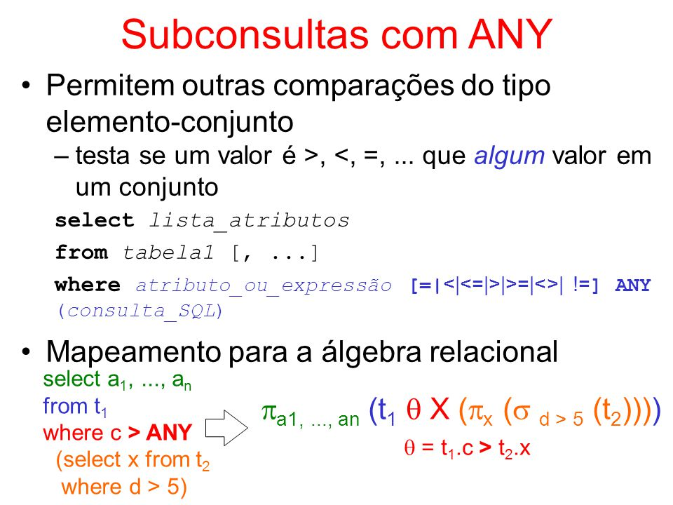 Subconsultas com ANY Permitem outras comparações do tipo elemento-conjunto. testa se um valor é >, <, =, ... que algum valor em um conjunto.