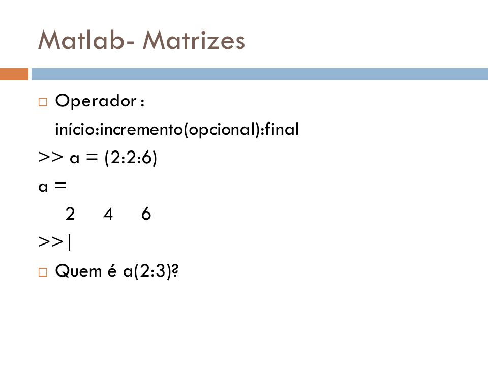 Matlab- Matrizes Operador : início:incremento(opcional):final