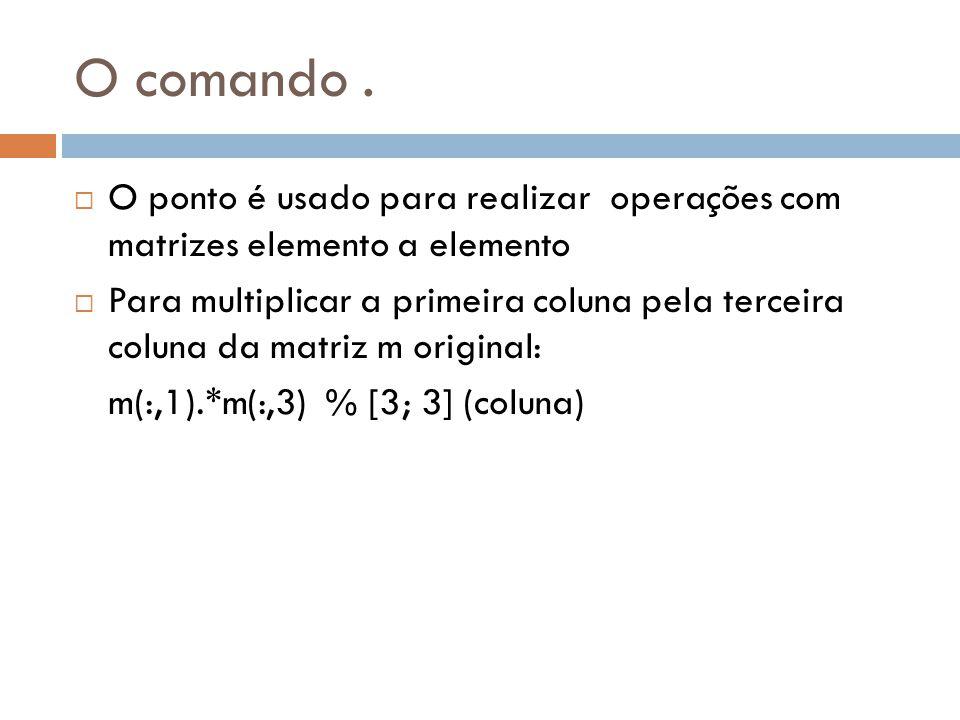 O comando . O ponto é usado para realizar operações com matrizes elemento a elemento.