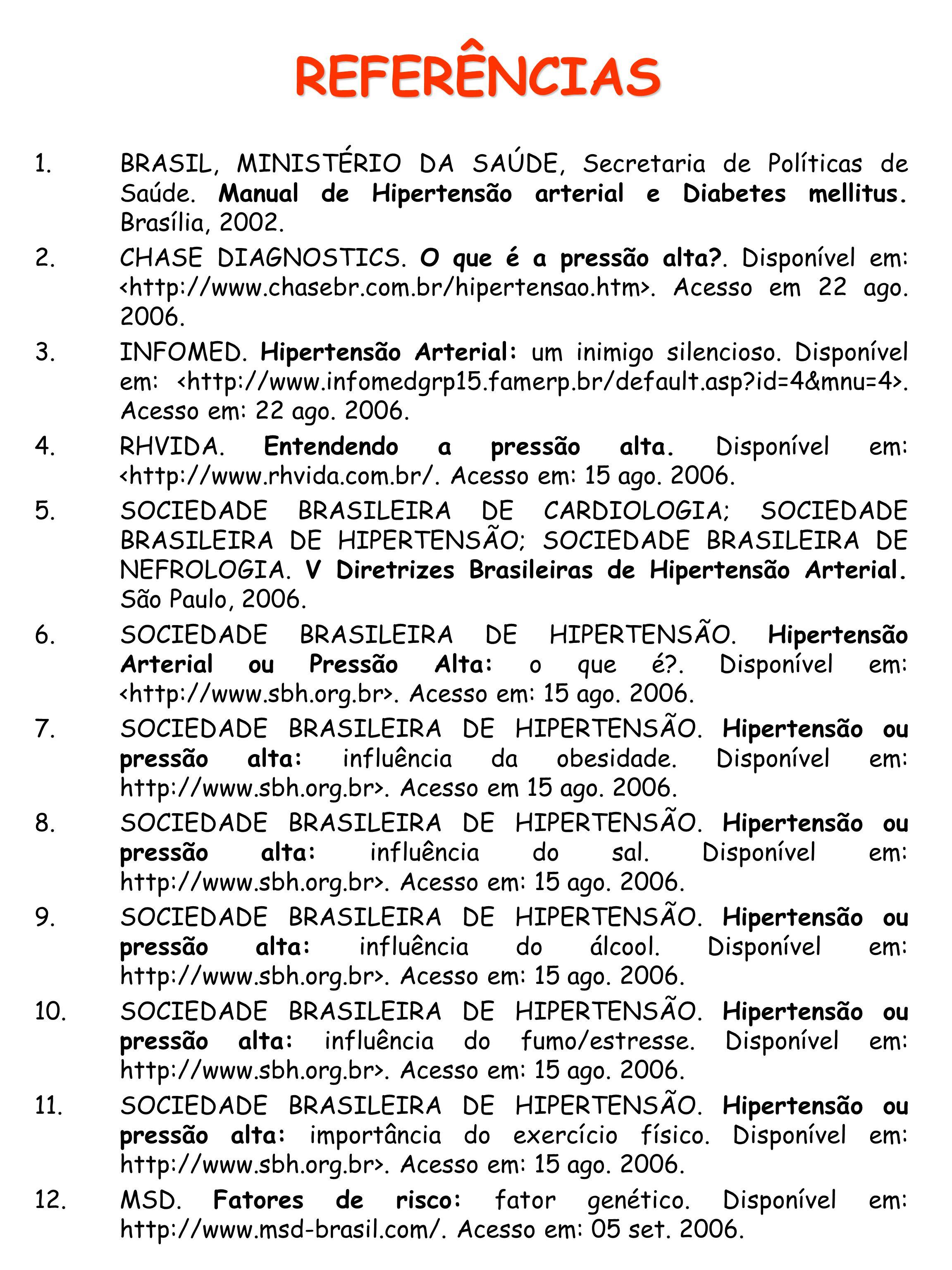 REFERÊNCIAS BRASIL, MINISTÉRIO DA SAÚDE, Secretaria de Políticas de Saúde. Manual de Hipertensão arterial e Diabetes mellitus. Brasília, 2002.