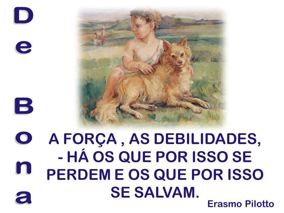 De Bona A FORÇA , AS DEBILIDADES, - HÁ OS QUE POR ISSO SE PERDEM E OS QUE POR ISSO SE SALVAM.