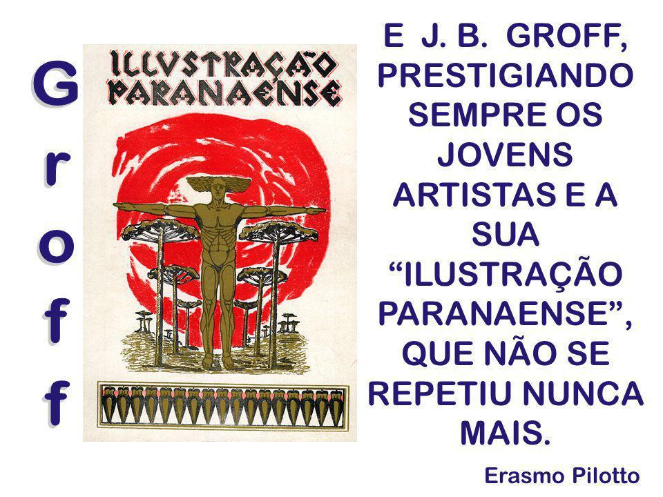 E J. B. GROFF, PRESTIGIANDO SEMPRE OS JOVENS ARTISTAS E A SUA ILUSTRAÇÃO PARANAENSE , QUE NÃO SE REPETIU NUNCA MAIS.