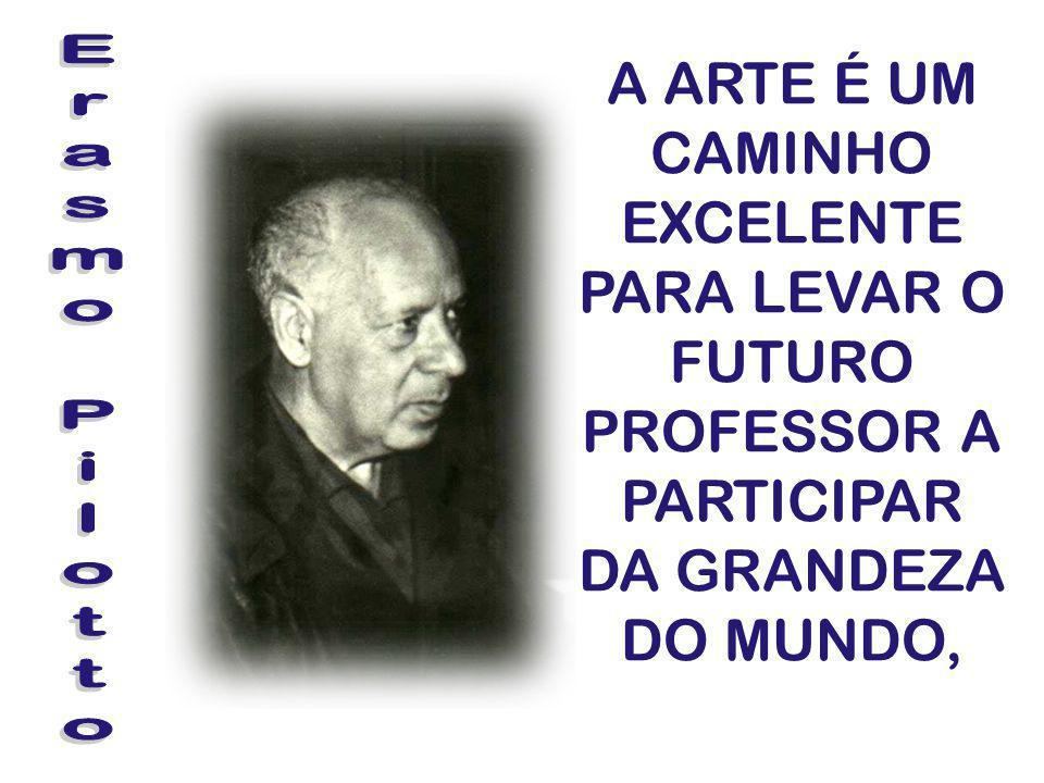A ARTE É UM CAMINHO EXCELENTE PARA LEVAR O FUTURO PROFESSOR A PARTICIPAR DA GRANDEZA DO MUNDO,