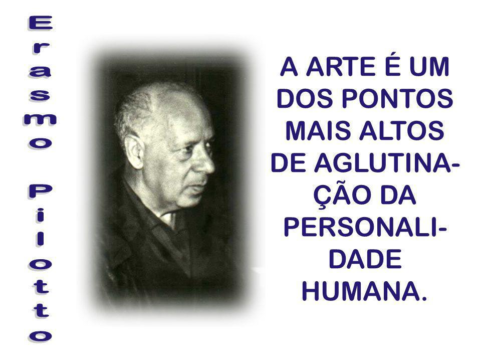 A ARTE É UM DOS PONTOS MAIS ALTOS DE AGLUTINA-ÇÃO DA PERSONALI-DADE HUMANA.