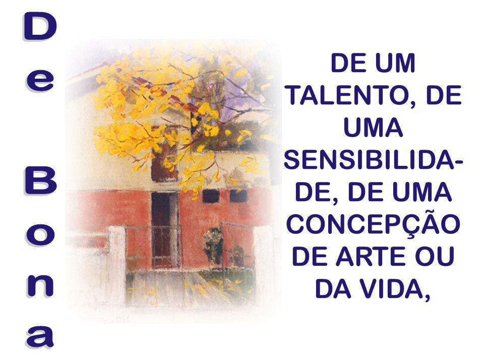DE UM TALENTO, DE UMA SENSIBILIDA-DE, DE UMA CONCEPÇÃO DE ARTE OU DA VIDA,
