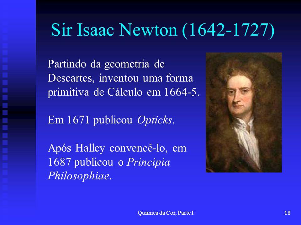 Sir Isaac Newton (1642-1727) Partindo da geometria de Descartes, inventou uma forma primitiva de Cálculo em 1664-5.