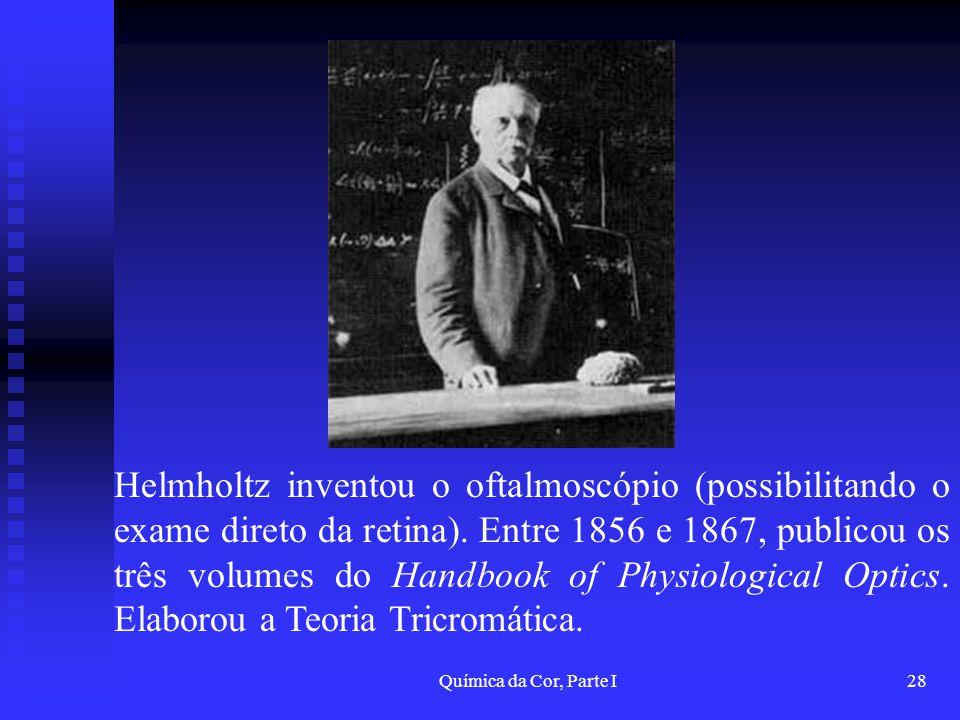 Helmholtz inventou o oftalmoscópio (possibilitando o exame direto da retina). Entre 1856 e 1867, publicou os três volumes do Handbook of Physiological Optics. Elaborou a Teoria Tricromática.