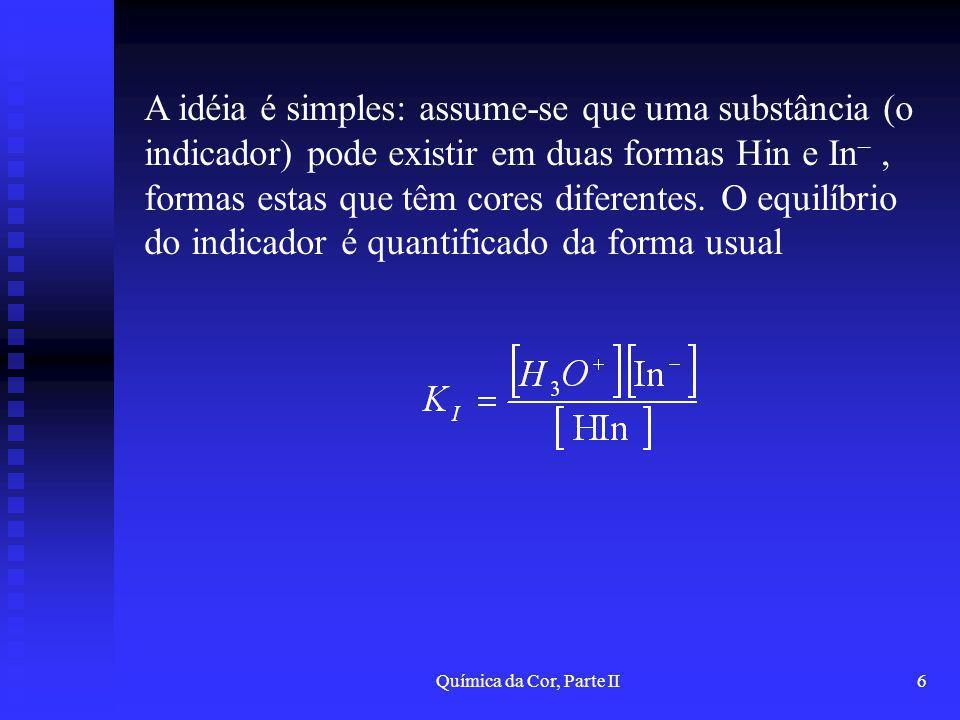 A idéia é simples: assume-se que uma substância (o indicador) pode existir em duas formas Hin e In– , formas estas que têm cores diferentes. O equilíbrio do indicador é quantificado da forma usual