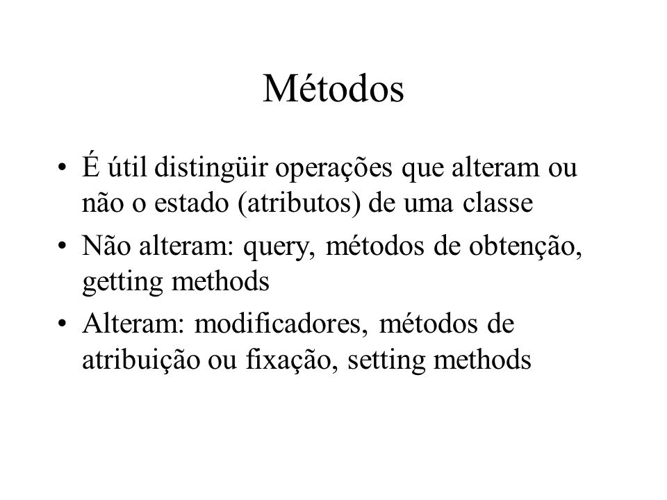 Métodos É útil distingüir operações que alteram ou não o estado (atributos) de uma classe. Não alteram: query, métodos de obtenção, getting methods.
