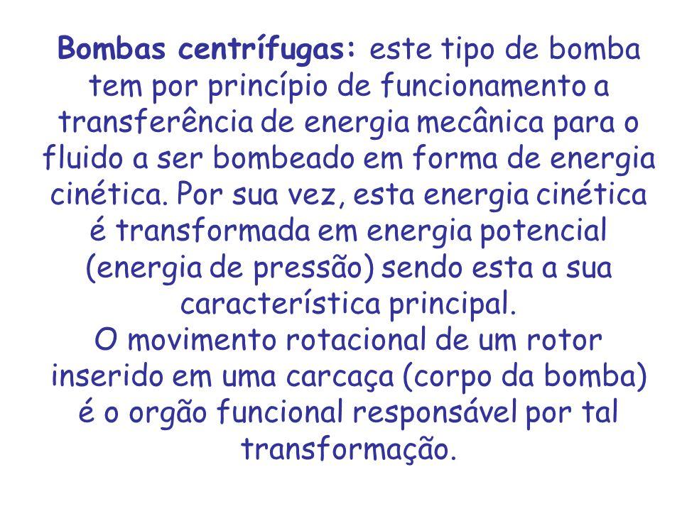 Bombas centrífugas: este tipo de bomba tem por princípio de funcionamento a transferência de energia mecânica para o fluido a ser bombeado em forma de energia cinética.