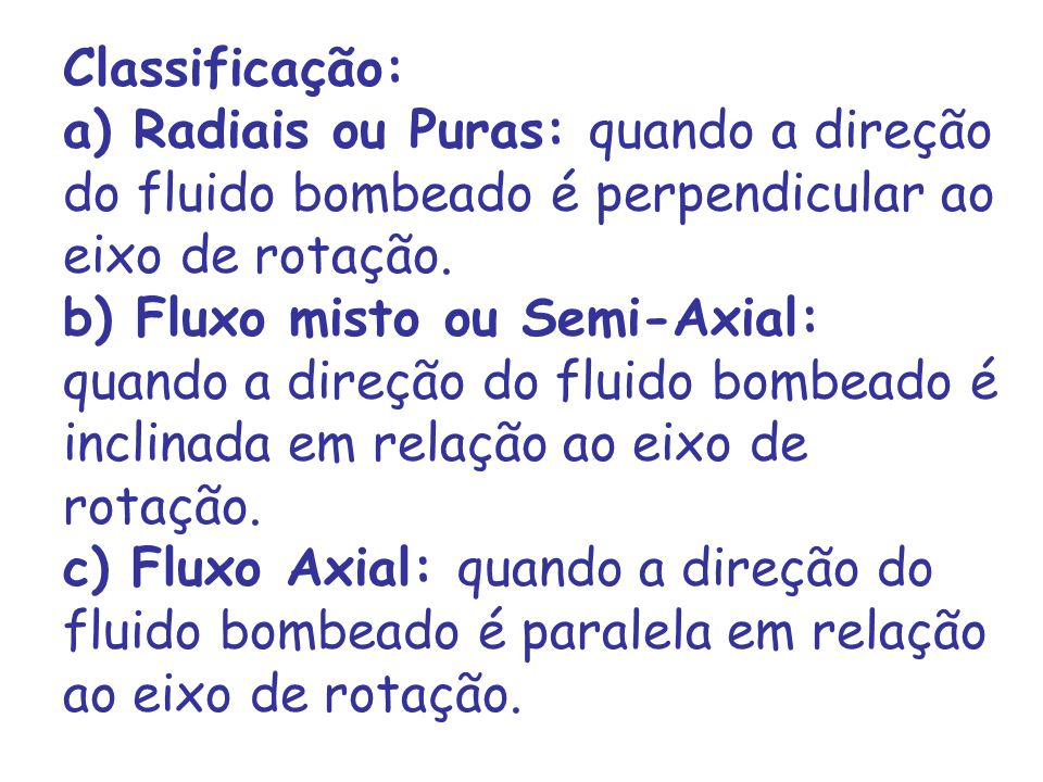 Classificação: a) Radiais ou Puras: quando a direção do fluido bombeado é perpendicular ao eixo de rotação.