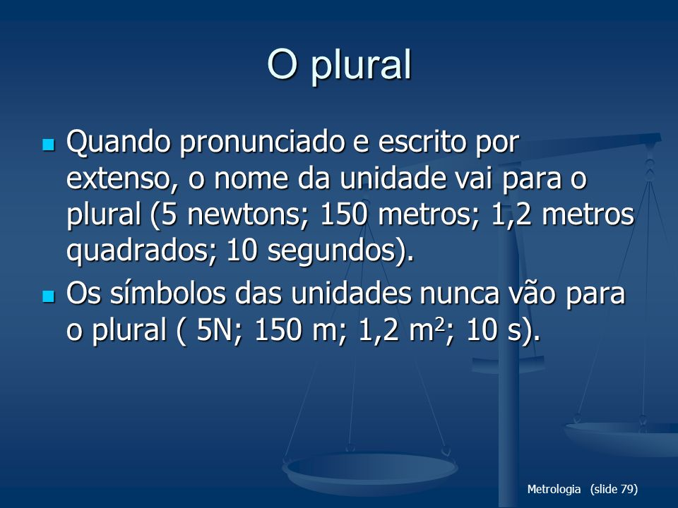 O plural Quando pronunciado e escrito por extenso, o nome da unidade vai para o plural (5 newtons; 150 metros; 1,2 metros quadrados; 10 segundos).