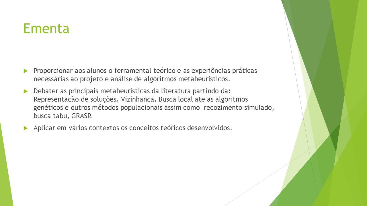 Ementa Proporcionar aos alunos o ferramental teórico e as experiências práticas necessárias ao projeto e análise de algoritmos metaheurísticos.