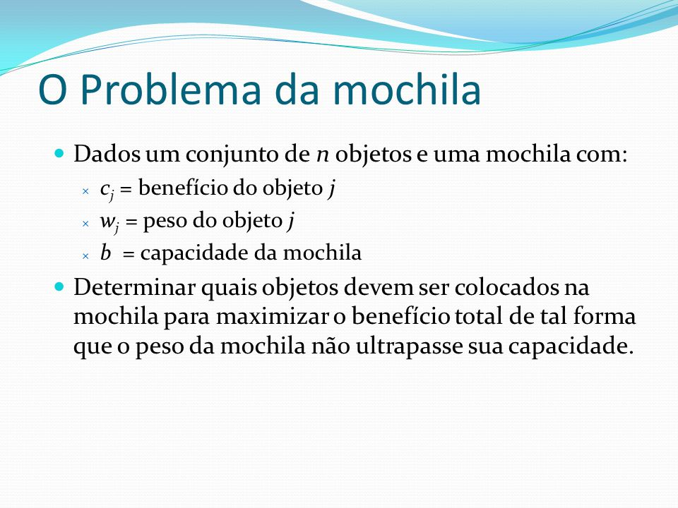 O Problema da mochila Dados um conjunto de n objetos e uma mochila com: cj = benefício do objeto j.