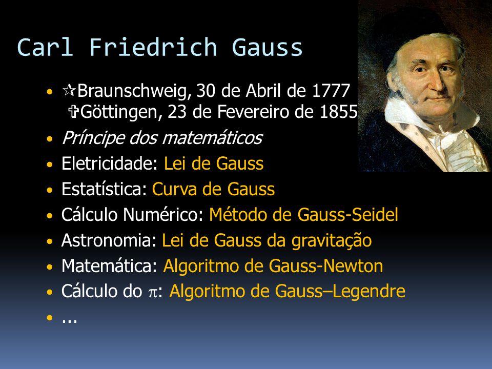 Carl Friedrich Gauss Braunschweig, 30 de Abril de 1777 Göttingen, 23 de Fevereiro de 1855) Príncipe dos matemáticos.