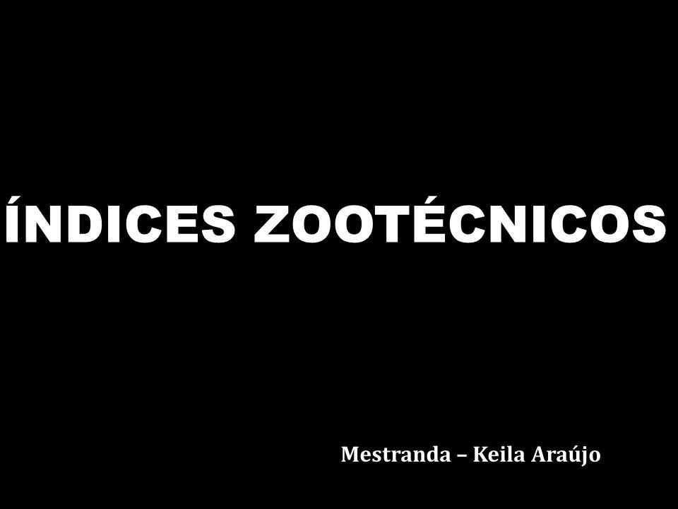 ÍNDICES ZOOTÉCNICOS Mestranda – Keila Araújo