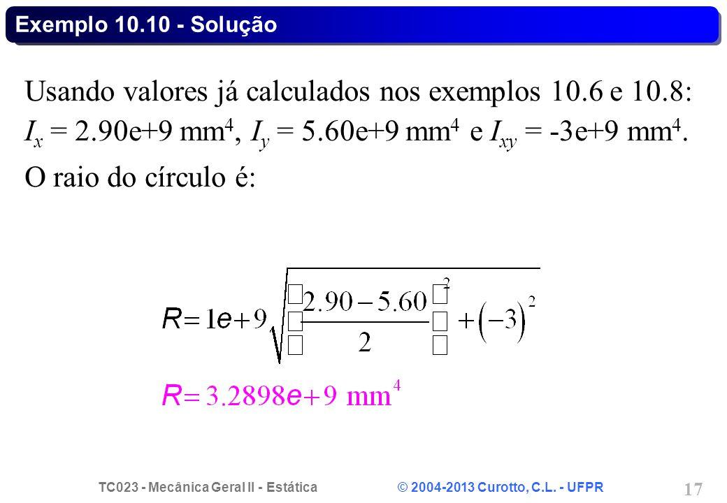 Exemplo 10.10 - Solução Usando valores já calculados nos exemplos 10.6 e 10.8: Ix = 2.90e+9 mm4, Iy = 5.60e+9 mm4 e Ixy = -3e+9 mm4.