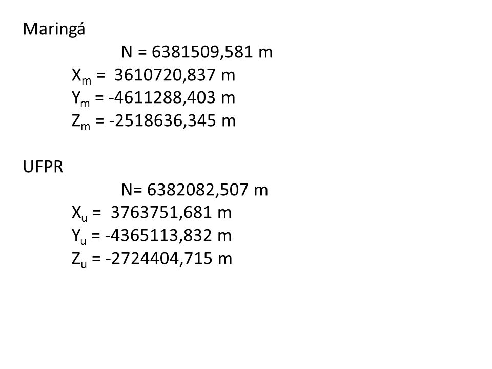 Maringá N = 6381509,581 m. Xm = 3610720,837 m. Ym = -4611288,403 m. Zm = -2518636,345 m. UFPR.