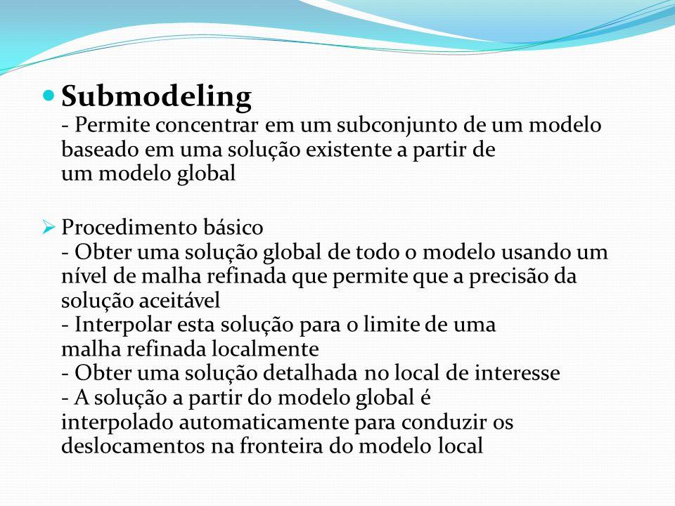 Submodeling - Permite concentrar em um subconjunto de um modelo baseado em uma solução existente a partir de um modelo global