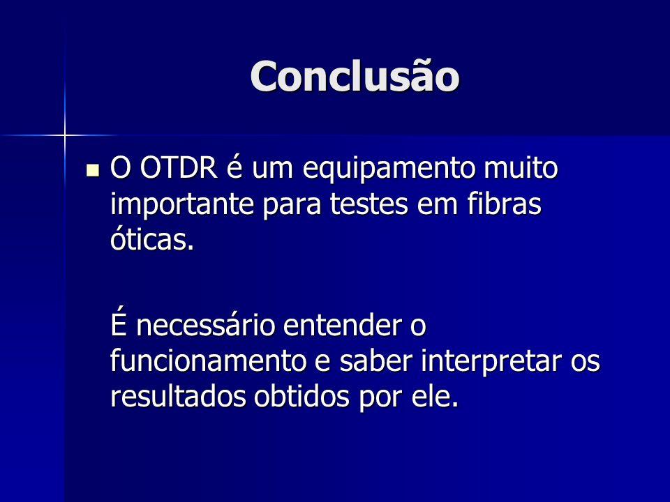 Conclusão O OTDR é um equipamento muito importante para testes em fibras óticas.