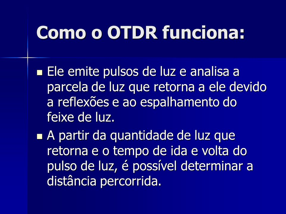 Como o OTDR funciona: Ele emite pulsos de luz e analisa a parcela de luz que retorna a ele devido a reflexões e ao espalhamento do feixe de luz.