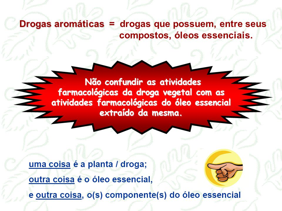 Drogas aromáticas = drogas que possuem, entre seus compostos, óleos essenciais.