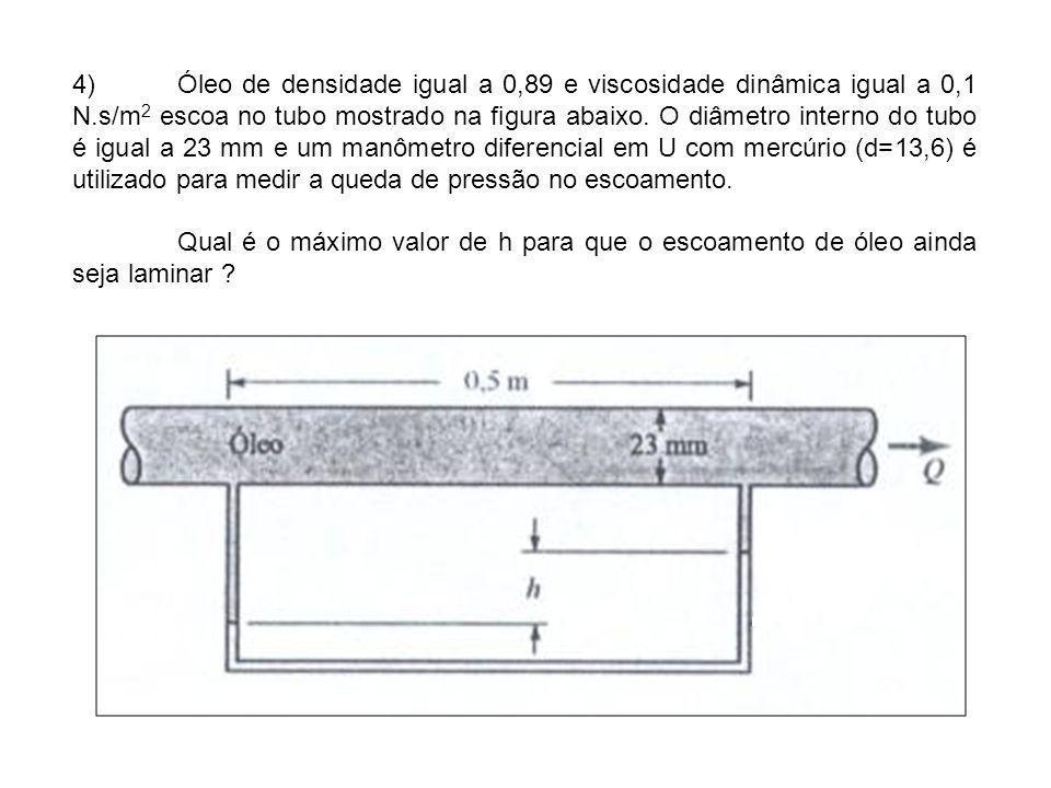 4) Óleo de densidade igual a 0,89 e viscosidade dinâmica igual a 0,1 N.s/m2 escoa no tubo mostrado na figura abaixo. O diâmetro interno do tubo é igual a 23 mm e um manômetro diferencial em U com mercúrio (d=13,6) é utilizado para medir a queda de pressão no escoamento.