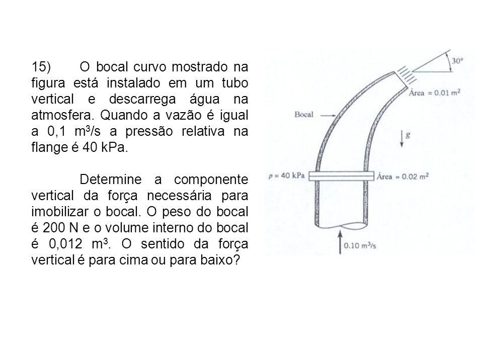 15) O bocal curvo mostrado na figura está instalado em um tubo vertical e descarrega água na atmosfera. Quando a vazão é igual a 0,1 m3/s a pressão relativa na flange é 40 kPa.