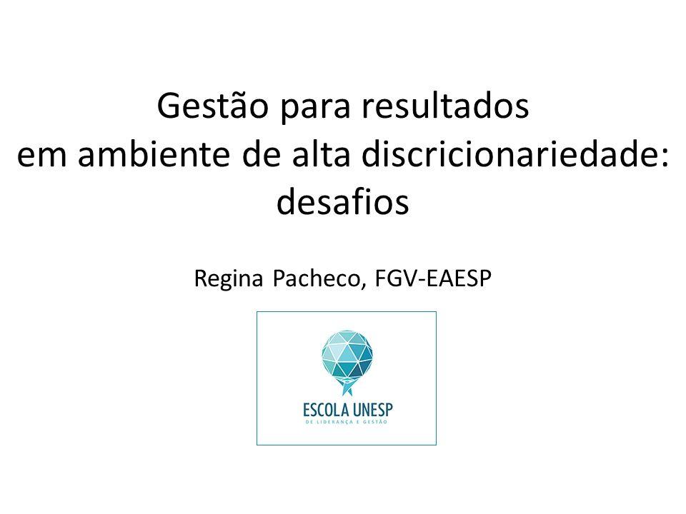 Gestão para resultados em ambiente de alta discricionariedade: desafios Regina Pacheco, FGV-EAESP