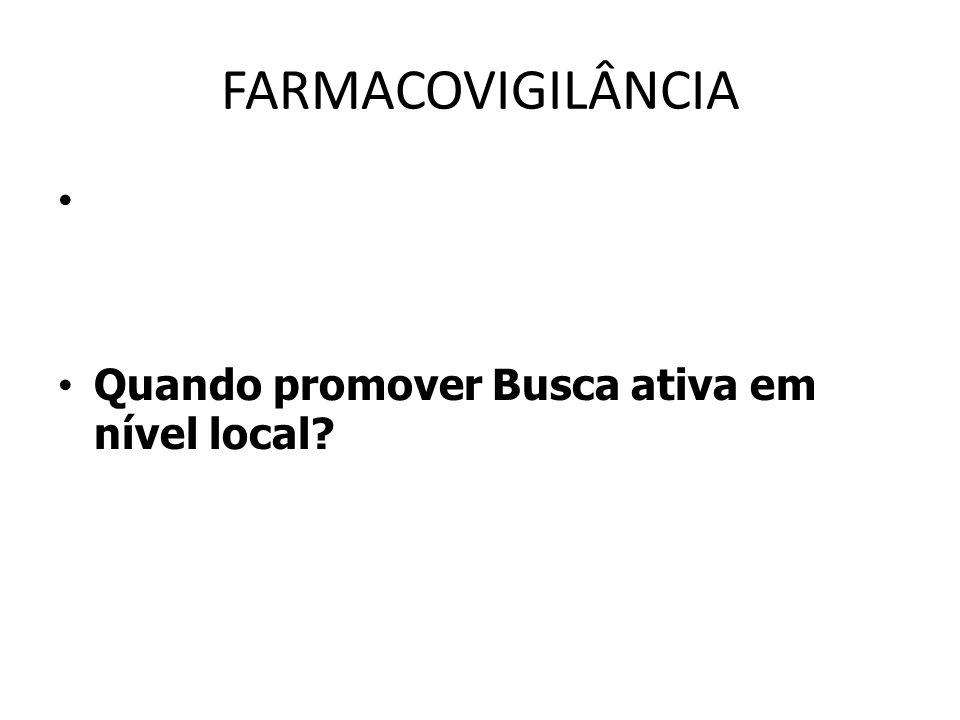 FARMACOVIGILÂNCIA Quando promover Busca ativa em nível local