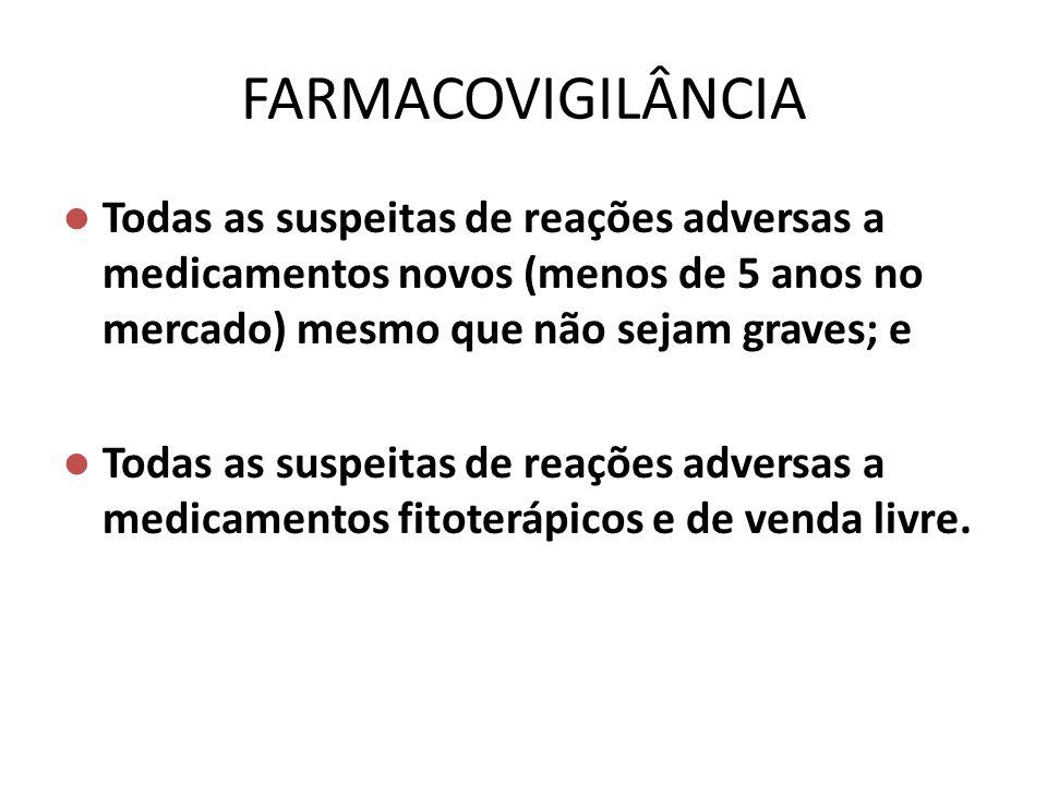 FARMACOVIGILÂNCIA Todas as suspeitas de reações adversas a medicamentos novos (menos de 5 anos no mercado) mesmo que não sejam graves; e.
