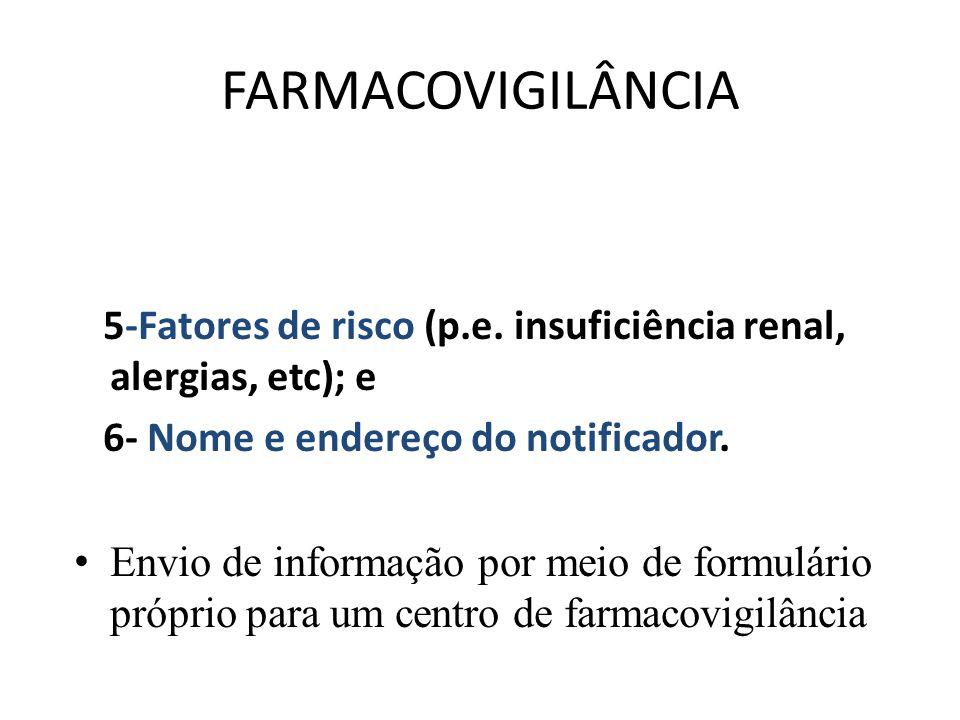 FARMACOVIGILÂNCIA 5-Fatores de risco (p.e. insuficiência renal, alergias, etc); e. 6- Nome e endereço do notificador.