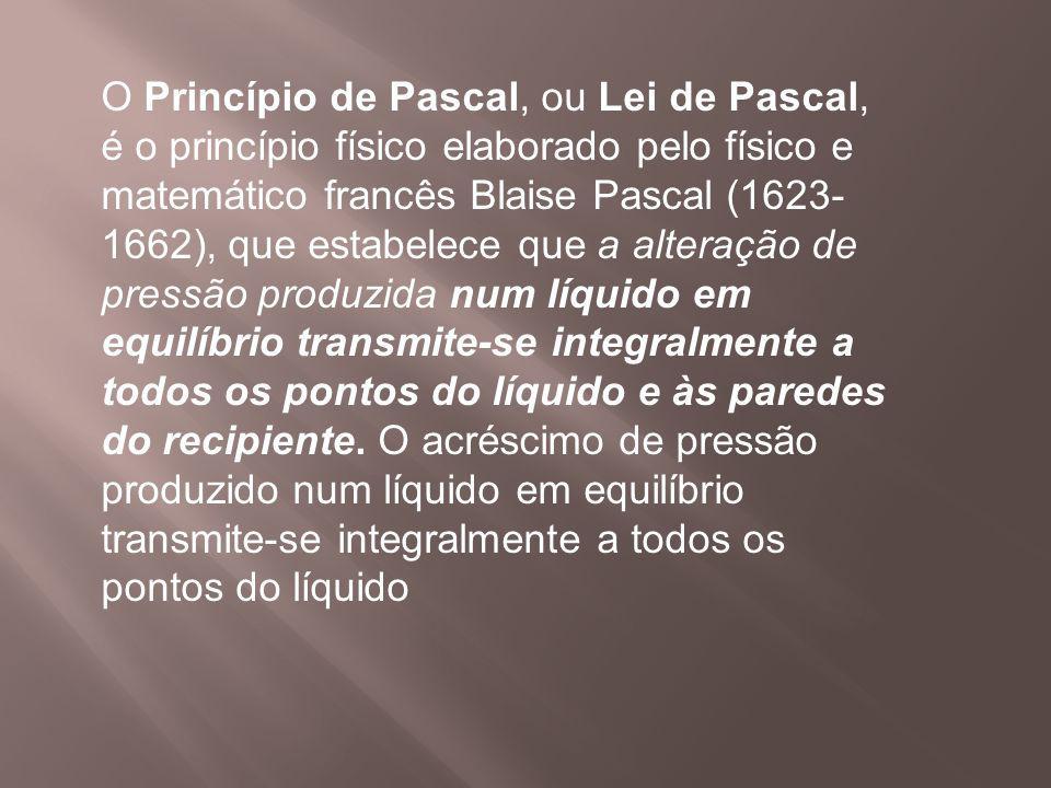 O Princípio de Pascal, ou Lei de Pascal, é o princípio físico elaborado pelo físico e matemático francês Blaise Pascal (1623-1662), que estabelece que a alteração de pressão produzida num líquido em equilíbrio transmite-se integralmente a todos os pontos do líquido e às paredes do recipiente.