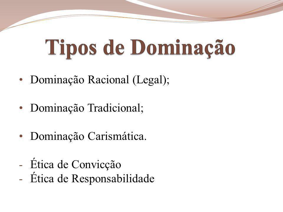 Tipos de Dominação Dominação Racional (Legal); Dominação Tradicional;